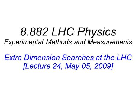 8.882 LHC Physics Experimental Methods and Measurements Extra Dimension Searches at the LHC [Lecture 24, May 05, 2009]