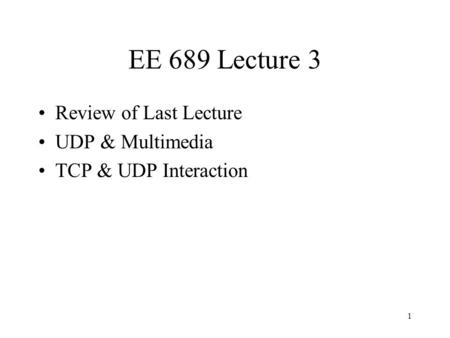 1 EE 689 Lecture 3 Review of Last Lecture UDP & Multimedia TCP & UDP Interaction.