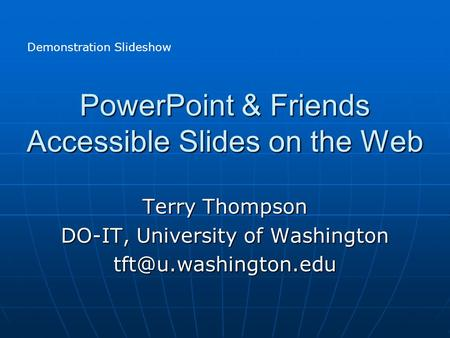 PowerPoint & Friends Accessible Slides on the Web Terry Thompson DO-IT, University of Washington Demonstration Slideshow.