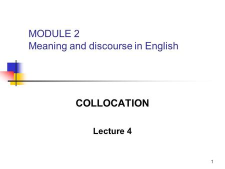 1 COLLOCATION Lecture 4 MODULE 2 Meaning and discourse in English.