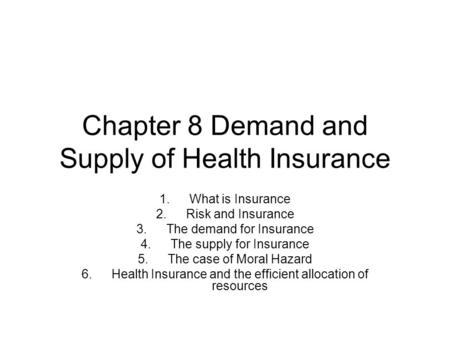 Chapter 8 Demand and Supply of Health Insurance 1.What is Insurance 2.Risk and Insurance 3.The demand for Insurance 4.The supply for Insurance 5.The case.