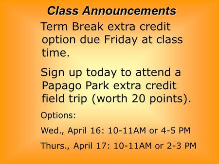 Class Announcements Term Break extra credit option due Friday at class time. Sign up today to attend a Papago Park extra credit field trip (worth 20 points).