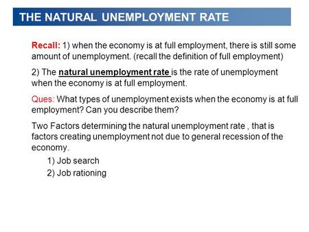 THE NATURAL UNEMPLOYMENT RATE Recall: 1) when the economy is at full employment, there is still some amount of unemployment. (recall the definition of.