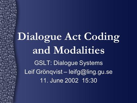 Dialogue Act Coding and Modalities GSLT: Dialogue Systems Leif Grönqvist – 11. June 2002 15:30.