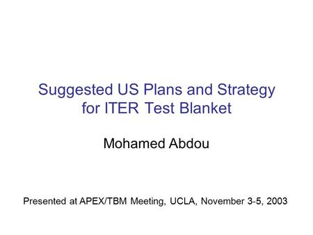 Suggested US Plans and Strategy for ITER Test Blanket Mohamed Abdou Presented at APEX/TBM Meeting, UCLA, November 3-5, 2003.
