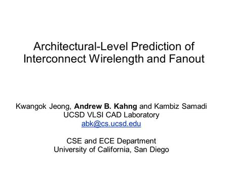 Architectural-Level Prediction of Interconnect Wirelength and Fanout Kwangok Jeong, Andrew B. Kahng and Kambiz Samadi UCSD VLSI CAD Laboratory