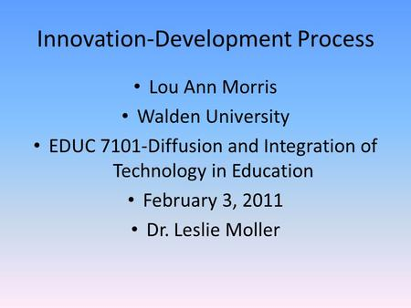 Innovation-Development Process Lou Ann Morris Walden University EDUC 7101-Diffusion and Integration of Technology in Education February 3, 2011 Dr. Leslie.