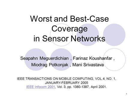 1 Worst and Best-Case Coverage in Sensor Networks Seapahn Meguerdichian, Farinaz Koushanfar, Miodrag Potkonjak, Mani Srivastava IEEE TRANSACTIONS ON MOBILE.