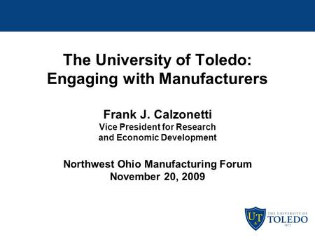 The University of Toledo: Engaging with Manufacturers Frank J. Calzonetti Vice President for Research and Economic Development Northwest Ohio Manufacturing.