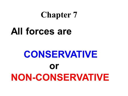 All forces are CONSERVATIVE or NON-CONSERVATIVE Chapter 7.