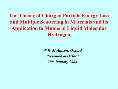 The Theory of Charged <strong>Particle</strong> Energy Loss and Multiple Scattering in Materials and its Application to Muons in Liquid Molecular Hydrogen W W M Allison,
