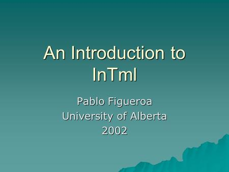 An Introduction to InTml Pablo Figueroa University of Alberta 2002.