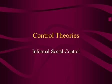 "Control Theories Informal Social Control. Assumptions about human nature Humans are hedonistic, self-serving beings We are ""inclined"" towards deviance."