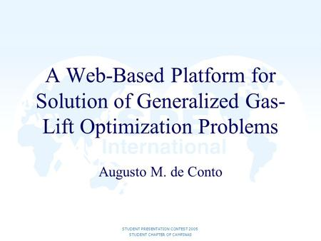 STUDENT PRESENTATION CONTEST 2005 STUDENT CHAPTER OF CAMPINAS A Web-Based Platform for Solution of Generalized Gas- Lift Optimization Problems Augusto.