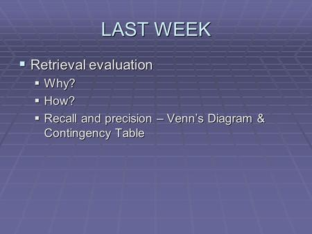 LAST WEEK  Retrieval evaluation  Why?  How?  Recall and precision – Venn's Diagram & Contingency Table.