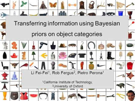 Transferring information using Bayesian priors on object categories Li Fei-Fei 1, Rob Fergus 2, Pietro Perona 1 1 California Institute of Technology, 2.