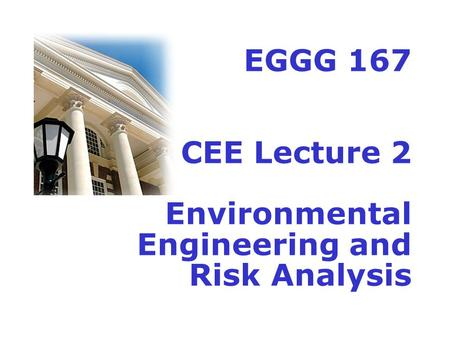 EGGG 167 CEE Lecture 2 Environmental Engineering and Risk Analysis.