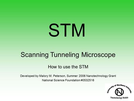Scanning Tunneling Microscope How to use the STM Developed by Malory M. Peterson, Summer 2006 Nanotechnology Grant National Science Foundation #0532516.