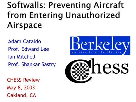 Softwalls: Preventing Aircraft from Entering Unauthorized Airspace Adam Cataldo Prof. Edward Lee Ian Mitchell Prof. Shankar Sastry CHESS Review May 8,