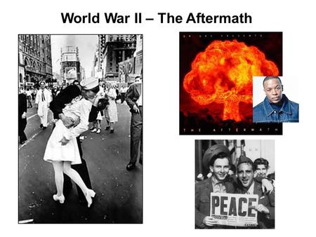 World War II – The Aftermath. General Business Pass back papers Attendance Reminder: Test Friday! Um, yeah, I'll need some volunteers to help out…