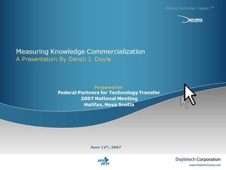 Measuring Knowledge Commercialization A Presentation By Denzil J. Doyle Making Technology Happen TM June 12 th, 2007 Prepared For: Federal Partners for.