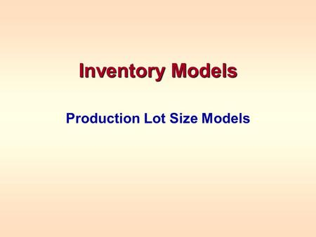 Inventory Models Production Lot Size Models. PRODUCTION LOT SIZE MODELS In a production lot size model, we are a manufacturer, trying to determine how.
