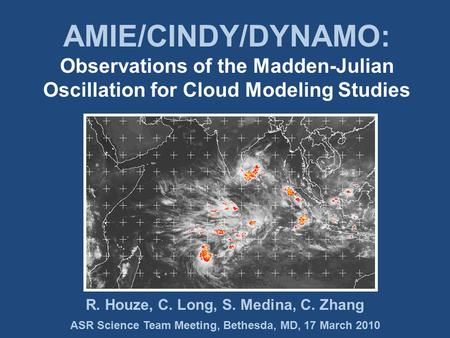 ASR Science Team Meeting, Bethesda, MD, 17 March 2010 R. Houze, C. Long, S. Medina, C. Zhang AMIE/CINDY/DYNAMO: Observations of the Madden-Julian Oscillation.