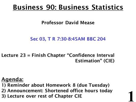"1 Business 90: Business Statistics Professor David Mease Sec 03, T R 7:30-8:45AM BBC 204 Lecture 23 = Finish Chapter ""Confidence Interval Estimation"" (CIE)"