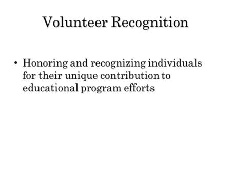 Volunteer Recognition Honoring and recognizing individuals for their unique contribution to educational program efforts Honoring and recognizing individuals.