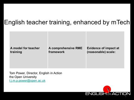 1 English teacher training, enhanced by mTech A model for teacher training A comprehensive RME framework Evidence of impact at (reasonable) scale: Tom.
