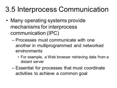 3.5 Interprocess Communication Many operating systems provide mechanisms for interprocess communication (IPC) –Processes must communicate with one another.