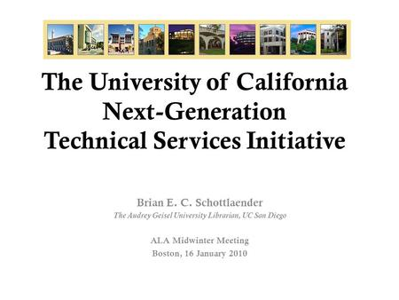 The University of California Next-Generation Technical Services Initiative Brian E. C. Schottlaender The Audrey Geisel University Librarian, UC San Diego.