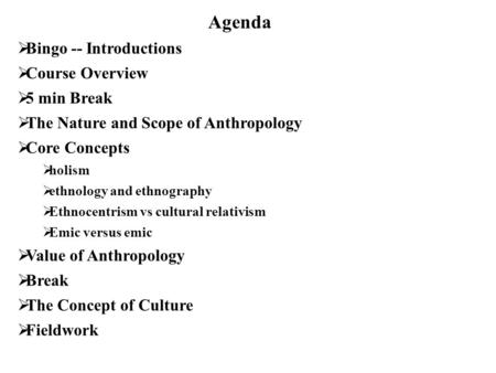 Agenda  Bingo -- Introductions  Course Overview  5 min Break  The Nature and Scope of Anthropology  Core Concepts  holism  ethnology and ethnography.