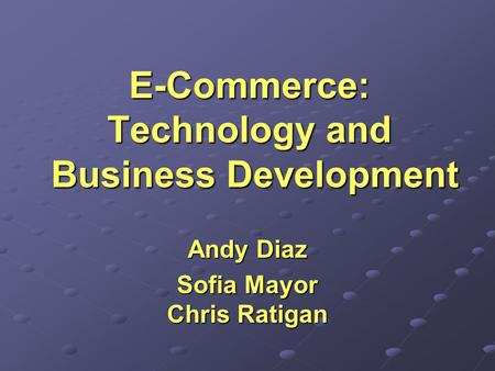 E-Commerce: Technology and Business Development Andy Diaz Sofia Mayor Chris Ratigan.