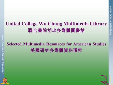 University Library System, CUHK 1 United College Wu Chung Multimedia Library 聯合書院胡忠多媒體圖書館 Selected Multimedia Resources for American Studies 美國研究多媒體資料選粹.