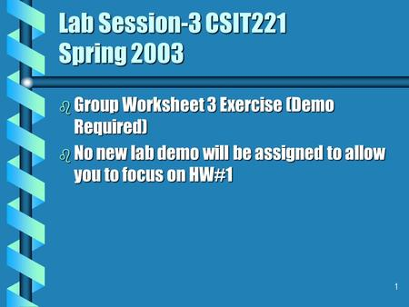 1 Lab Session-3 CSIT221 Spring 2003 b Group Worksheet 3 Exercise (Demo Required) b No new lab demo will be assigned to allow you to focus on HW#1.