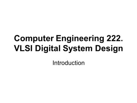 Computer Engineering 222. VLSI Digital System Design Introduction.