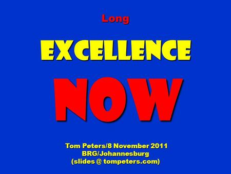 LongExcellence NOW NOW Tom Peters/8 November 2011 Tom Peters/8 November 2011BRG/Johannesburg tompeters.com)
