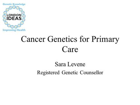 Cancer Genetics for Primary Care Sara Levene Registered Genetic Counsellor.