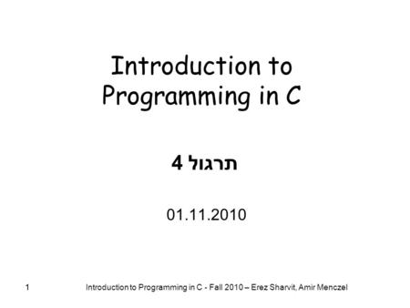 1 Introduction to Programming in C - Fall 2010 – Erez Sharvit, Amir Menczel 1 Introduction to Programming in C תרגול 4 01.11.2010.
