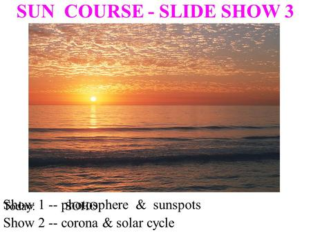 Show 1 -- photosphere & sunspots SUN COURSE - SLIDE SHOW 3 Show 2 -- corona & solar cycle Today: SOHO.