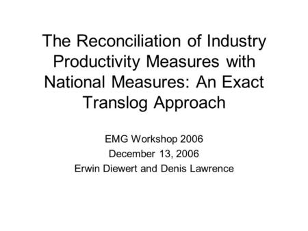The Reconciliation of Industry Productivity Measures with National Measures: An Exact Translog Approach EMG Workshop 2006 December 13, 2006 Erwin Diewert.