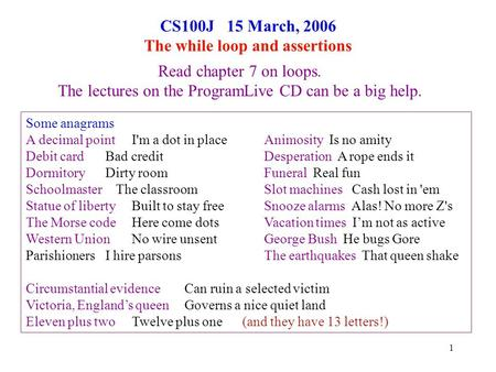 1 CS100J 15 March, 2006 The while loop and assertions Read chapter 7 on loops. The lectures on the ProgramLive CD can be a big help. Some anagrams A decimal.