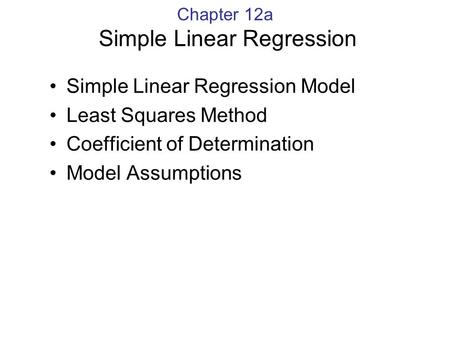 Chapter 12a Simple Linear Regression Simple Linear Regression Model Least Squares Method Coefficient of Determination Model Assumptions.