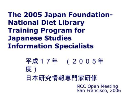 The 2005 Japan Foundation- National Diet Library Training Program for Japanese Studies Information Specialists NCC Open Meeting San Francisco, 2006 平成17年.