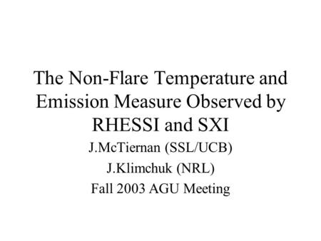 The Non-Flare Temperature and Emission Measure Observed by RHESSI and SXI J.McTiernan (SSL/UCB) J.Klimchuk (NRL) Fall 2003 AGU Meeting.