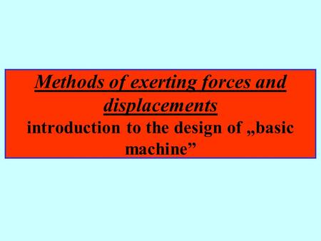 "Methods of exerting forces and displacements introduction to the design of ""basic machine"""