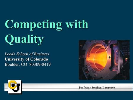 Competing with Quality Leeds School of Business University of Colorado Boulder, CO 80309-0419 Professor Stephen Lawrence.