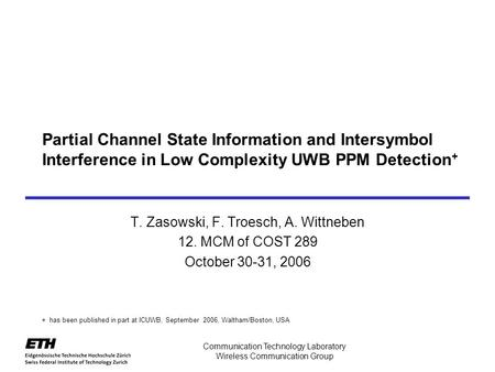Communication Technology Laboratory Wireless Communication Group Partial Channel State Information and Intersymbol Interference in Low Complexity UWB PPM.