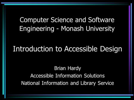 Computer Science and Software Engineering - Monash University Introduction to Accessible Design Brian Hardy Accessible Information Solutions National Information.